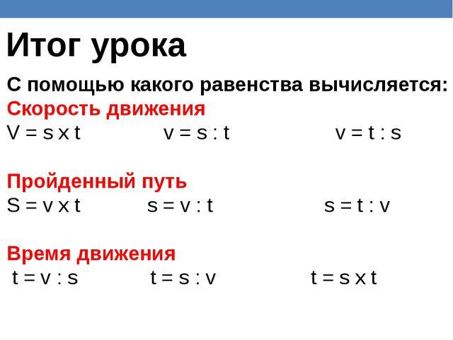 Итог урока С помощью какого равенства вычисляется: Скорость движения V = s х...