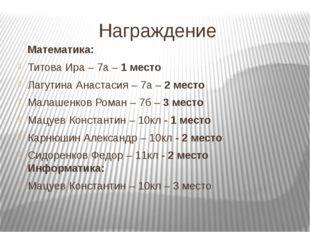 Награждение Математика: Титова Ира – 7а – 1 место Лагутина Анастасия – 7а – 2