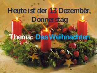 Heute ist der 13 Dezember, Donnerstag Thema: Das Weihnachten