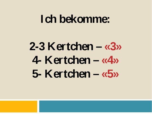 Ich bekomme: 2-3 Kertchen – «3» 4- Kertchen – «4» 5- Kertchen – «5»