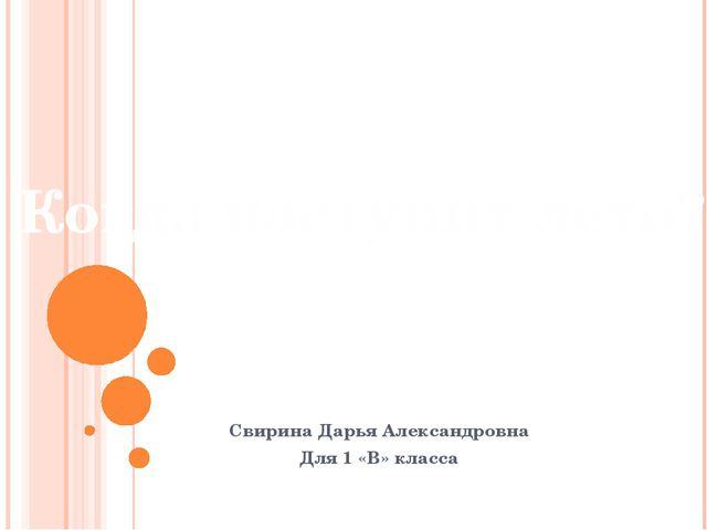 Свирина Дарья Александровна Для 1 «В» класса Когда наступит лето?