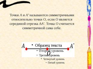 Точки А и А' называются симметричными относительно точки О, если О является с