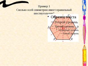 Пример 1 Сколько осей симметрии имеет правильный шестиугольник? Ответ: 6 осей