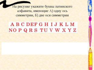 На рисунке укажите буквы латинского алфавита, имеющие А) одну ось симметрии,