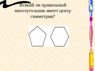 Всякий ли правильный многоугольник имеет центр симметрии? Ответ: Правильный м