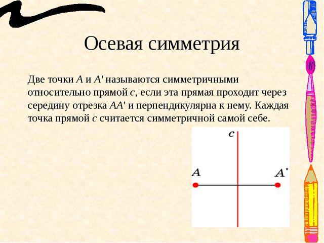 Осевая симметрия Две точки А и А' называются симметричными относительно прямо...