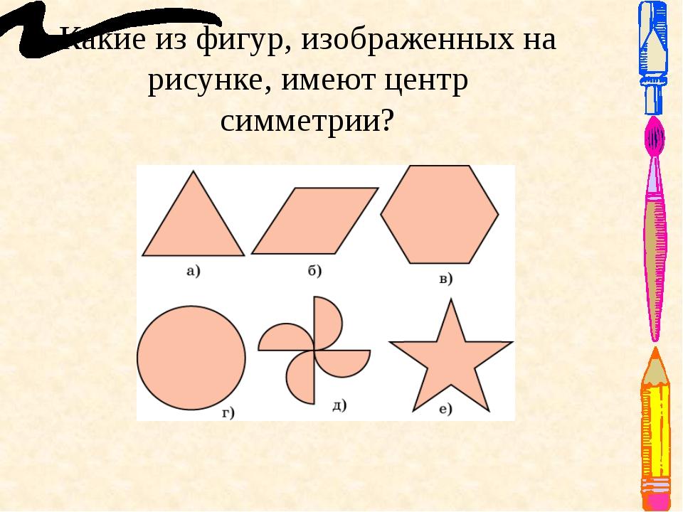 Какие из фигур, изображенных на рисунке, имеют центр симметрии? Ответ: б), в)...