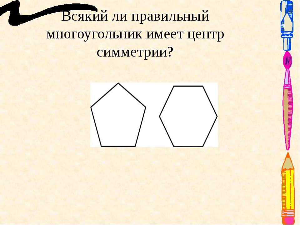 Всякий ли правильный многоугольник имеет центр симметрии? Ответ: Правильный м...