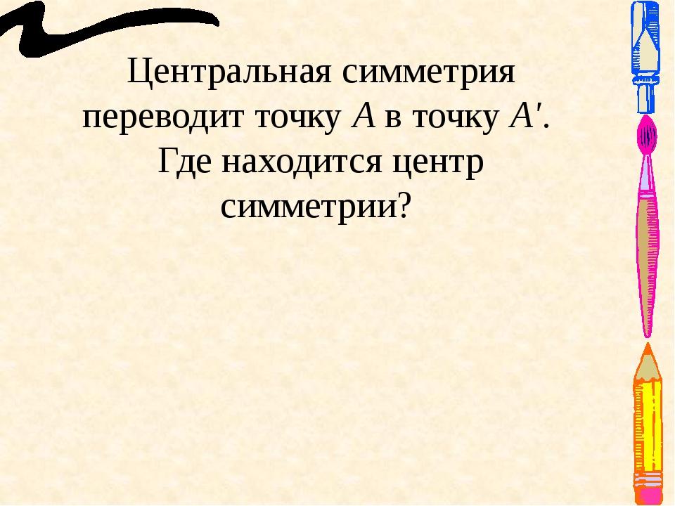Центральная симметрия переводит точку А в точку А'. Где находится центр симме...