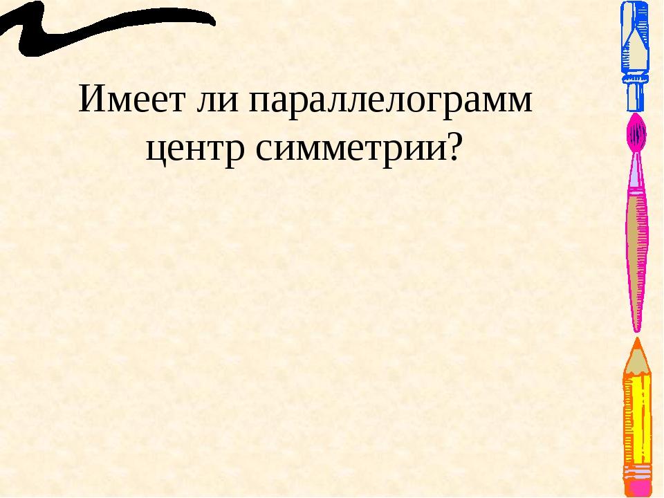 Имеет ли параллелограмм центр симметрии? Ответ: Да.