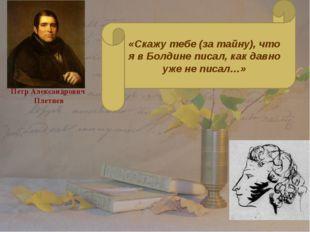 Петр Александрович Плетнев «Скажу тебе (за тайну), что я в Болдине писал, как