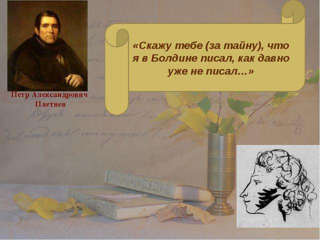 Петр Александрович Плетнев «Скажу тебе (за тайну), что я в Болдине писал, как...