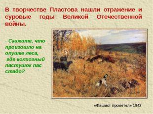 В творчестве Пластова нашли отражение и суровые годы Великой Отечественной во