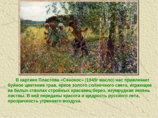 . В картине Пластова «Сенокос» (1945г масло) нас привлекает буйное цветение