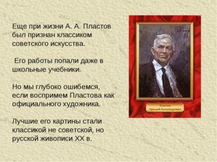 Еще при жизни А. А. Пластов был признан классиком советского искусства. Его р