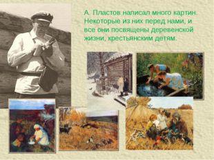 А. Пластов написал много картин. Некоторые из них перед нами, и все они посвя
