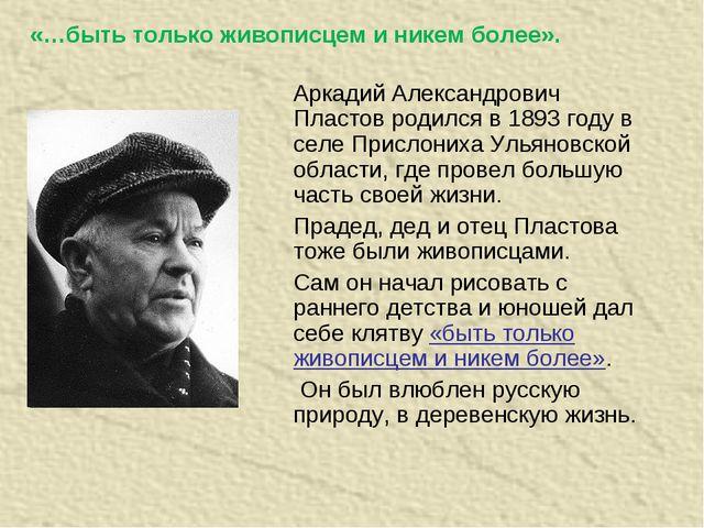«…быть только живописцем и никем более». Аркадий Александрович Пластов родилс...