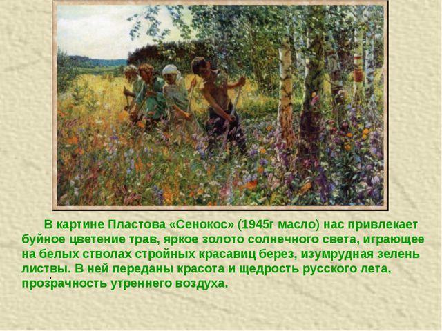 . В картине Пластова «Сенокос» (1945г масло) нас привлекает буйное цветение...