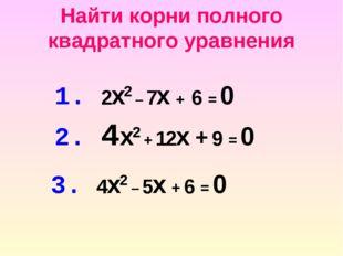 Найти корни полного квадратного уравнения 1. 2x2 – 7x + 6 = 0 2. 4x2 + 12x +