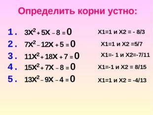 1. 3x2 + 5x – 8 = 0 Определить корни устно: 2. 7x2 – 12x + 5 = 0 3. 11x2 + 18