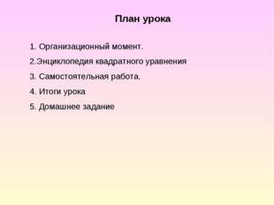 План урока 1. Организационный момент. 2.Энциклопедия квадратного уравнения 3.