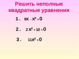 Решить неполные квадратные уравнения 2. 2 x2 + 10 = 0 1. 9x – x2 = 0 3. 11x2