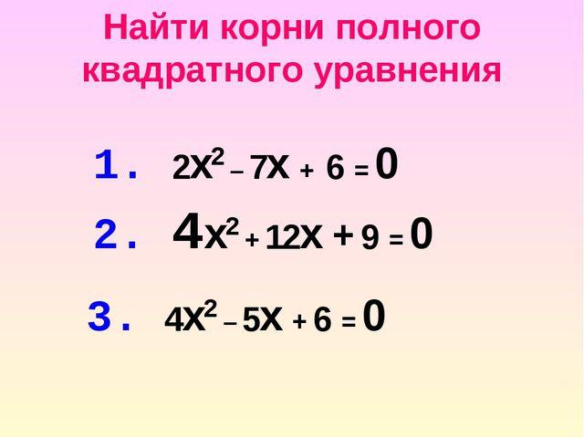 Найти корни полного квадратного уравнения 1. 2x2 – 7x + 6 = 0 2. 4x2 + 12x +...