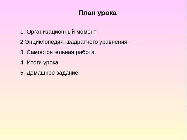План урока 1. Организационный момент. 2.Энциклопедия квадратного уравнения 3....