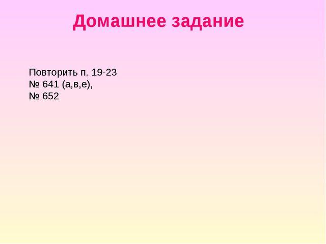 Домашнее задание Повторить п. 19-23 № 641 (а,в,е), № 652