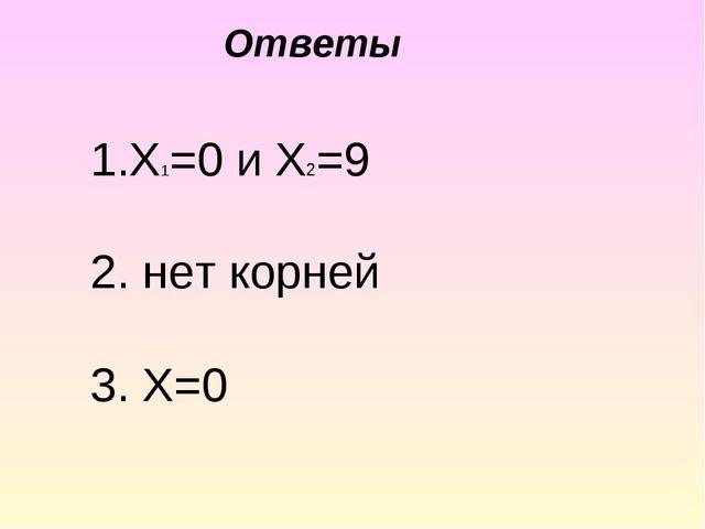 1.X1=0 и Х2=9 2. нет корней 3. Х=0 Ответы