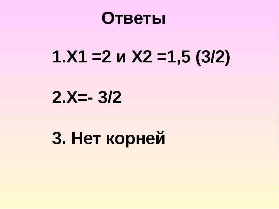 1.Х1 =2 и Х2 =1,5 (3/2) 2.Х=- 3/2 3. Нет корней Ответы