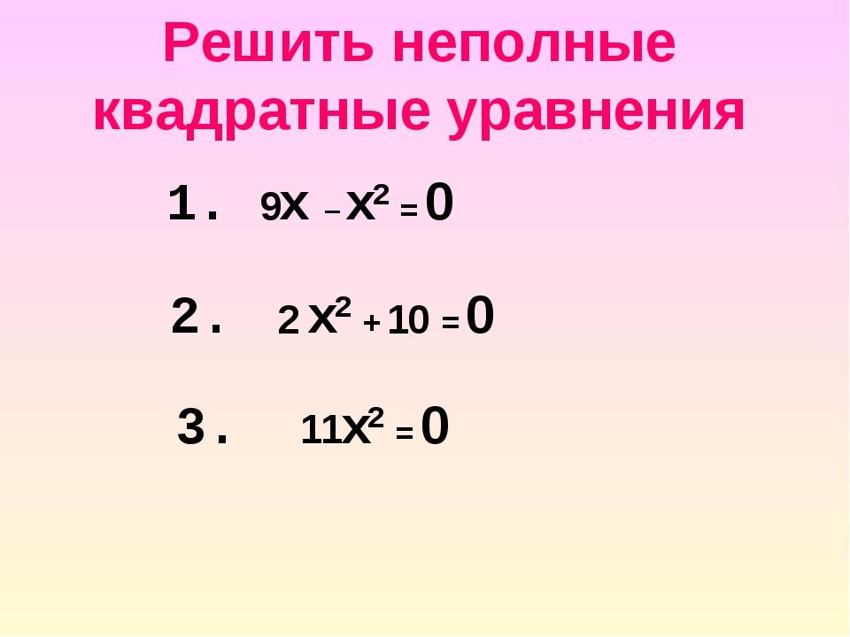 Решить неполные квадратные уравнения 2. 2 x2 + 10 = 0 1. 9x – x2 = 0 3. 11x2...