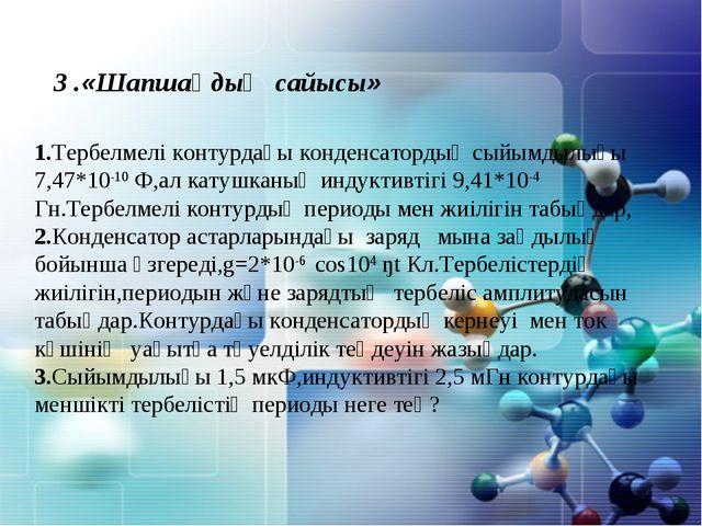 3 .«Шапшаңдық сайысы» 1.Тербелмелі контурдағы конденсатордың сыйымдылығы 7,47...