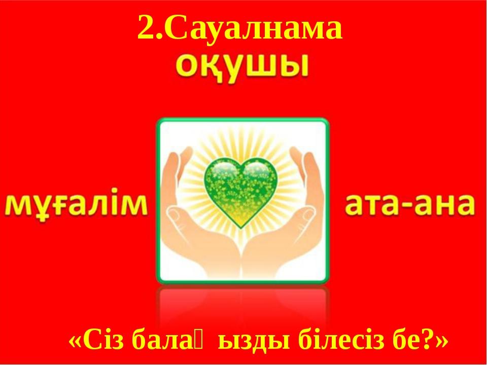 2.Сауалнама «Сіз балаңызды білесіз бе?»