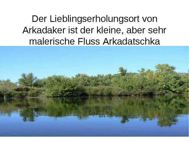Der Lieblingserholungsort von Arkadaker ist der kleine, aber sehr malerische...
