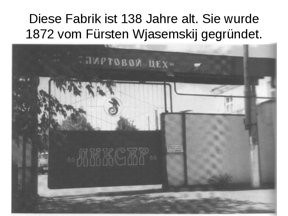 Diese Fabrik ist 138 Jahre alt. Sie wurde 1872 vom Fürsten Wjasemskij gegründ...