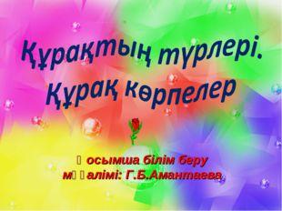 Қосымша білім беру мұғалімі: Г.Б.Амантаева