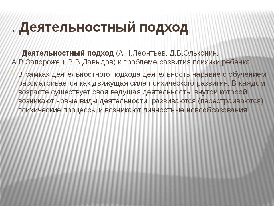 . Деятельностный подход Деятельностный подход (А.Н.Леонтьев, Д.Б.Эльконин, А....