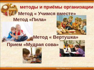 * * методы и приёмы организации : Метод « Учимся вместе» Метод «Пила» Метод «