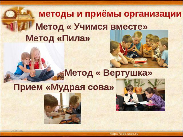 * * методы и приёмы организации : Метод « Учимся вместе» Метод «Пила» Метод «...
