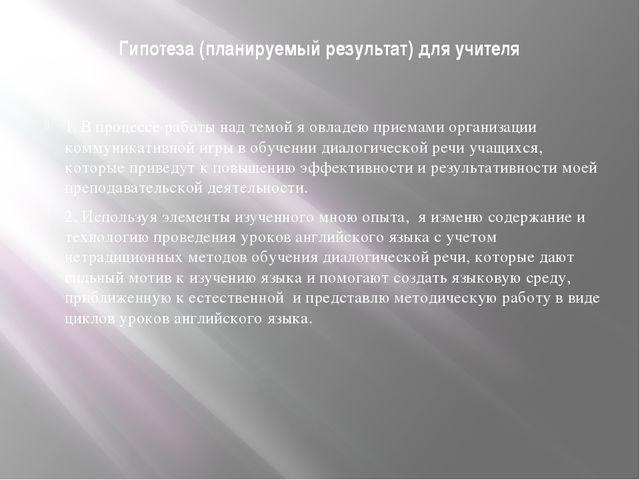 Гипотеза (планируемый результат) для учителя 1. В процессе работы над темой я...