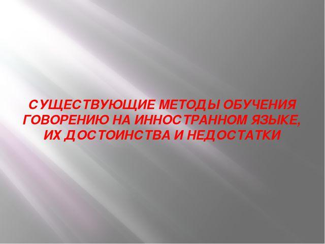 СУЩЕСТВУЮЩИЕ МЕТОДЫ ОБУЧЕНИЯ ГОВОРЕНИЮ НА ИННОСТРАННОМ ЯЗЫКЕ, ИХ ДОСТОИНСТВА...