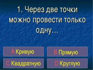 1. Через две точки можно провести только одну… A Кривую B Прямую C Квадратную