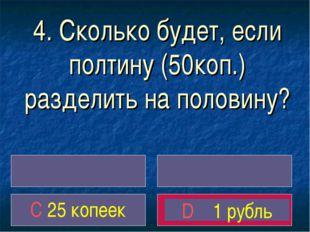 4. Сколько будет, если полтину (50коп.) разделить на половину? C 25 копеек D