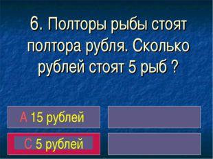 6. Полторы рыбы стоят полтора рубля. Сколько рублей стоят 5 рыб ? A 15 рублей