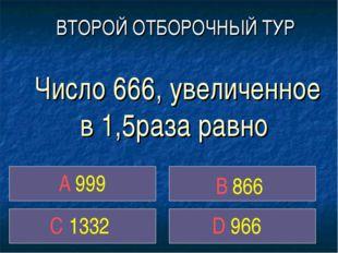 Число 666, увеличенное в 1,5раза равно A 999 C 1332 D 966 ВТОРОЙ ОТБОРОЧНЫЙ