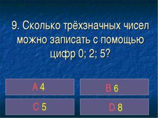 9. Сколько трёхзначных чисел можно записать с помощью цифр 0; 2; 5? A 4 B 6 C