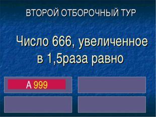 Число 666, увеличенное в 1,5раза равно A 999 ВТОРОЙ ОТБОРОЧНЫЙ ТУР