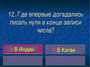 12. Где впервые догадались писать нули в конце записи числа? A В Индии B В Ки