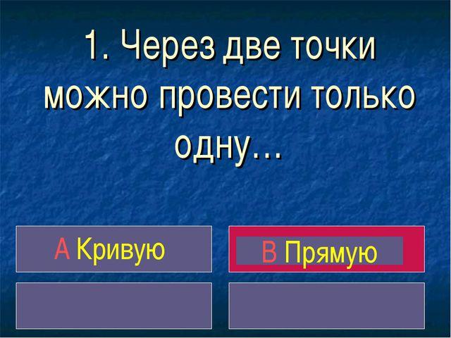 1. Через две точки можно провести только одну… A Кривую B Прямую